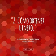 """ 2. Cómo obtener dinero.  - de Padre Rico, Padre Pobre (en Wattpad) https://www.wattpad.com/story/12515638?utm_source=android&utm_medium=pinterest&utm_content=share_quote&wp_page=quote&wp_originator=d3tU8S9EXG7AFSl6AvmOd8jUYegQVRXKizz7rbLCr6mtHMfh7pGwpWFZ3UVg674Od7t6PnrdE7lRnIo%2B40t47db4j%2FlDYkfBr2DW2LJKLAPulJBftA4yWGbmP3pt9lM6"