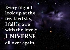 Every night I look up at the freckled sky, I fall in awe with the lovely universe all over again.