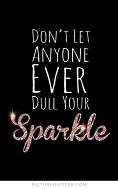 Don't let anyone ever dull your sparkle. Picture Quotes.