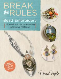 Break the Rules Bead Embroidery: 22 Jewelry Projects Featuring Innovative Materials by Diane Hyde.