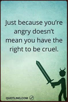 angry quotes Just because you're angry doesn't mean you have the right to be cruel.