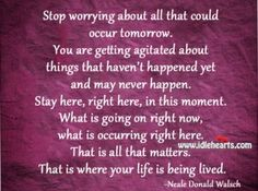 Stop Worrying About All That Could Occur Tomorrow.