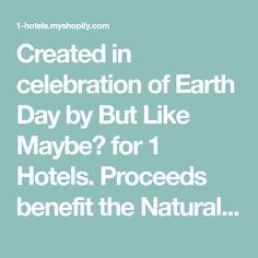 Created in celebration of Earth Day byBut Like Maybe? for 1 Hotels. Proceeds benefit the Natural Resources Defense Council.