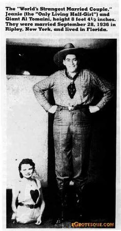 "Al and Jeanie Tomaini were billed as The World's Strangest Married Couple. Al was a giant, at 8 feet, 4 inches, and Jeanie was billed as ""The Only Living Half Girl."" Both were people whose genetic inheritence resulted in their being physically unique."