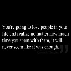 You're going to lose people in your life and realize no matter how much time you spent with them, it will never seem like it was enough.: