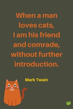 When a man loves cats, I am his friend and comrade, without further introduction. Mark Twain.