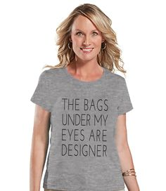 The Bags Under My Eyes Are Designer Shirt - Womens Grey T-shirt - Humorous T-shirt - Gift for Her, Gift for Friend - New Mom Gift Idea