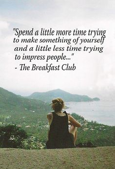 """""""Spend a little more time trying to make something of yourself and a little less time trying to impress people."""" -The Breakfast Club"""
