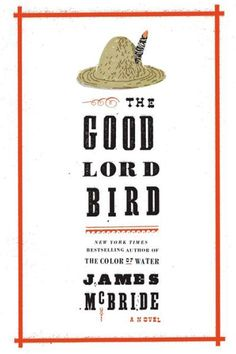 """""""The Good Lord Bird"""" by James McBride; From the author of """"The Color of Water"""" comes a gut-wrenching and suspenseful fictional tale inspired by real events."""