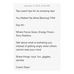 Top coach tips for an amazing day!  You Matter! No More Blaming! T4M  Day #4 -  Where Focus Goes, Energy Flows - Tony Robbins  Talk about what is bothering you instead of getting angry when others cannot read your mind  Share things: toys, fun, giggles, secrets  Coach Dean  Www.fb.com/coachdeanhobson youtube.com/coachdeanhobson   #max30 #motivation #recovery #recreate #resolution #newyou #newyear #Fitdad #fitmom #fitnessmotivation #lifepartner #life #love #loss #dadof3 #determination…