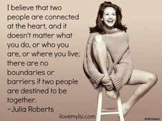 """Julia Roberts on love. """"I believe that two people are connected at the heart, and it doesn't matter what you do, or who you are, or where you live; there are no boundaries or barries if two people are destined to be together"""" :) Cute Quotes, Great Quotes, Quotes To Live By, Funny Quotes, Inspirational Quotes, Motivational, Mom Quotes, Awesome Quotes, Meaningful Quotes"""
