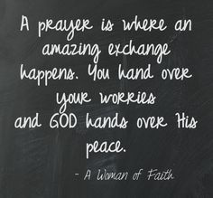 A prayer is where an amazing exchange happens. You hand over your worries and God hands over His peace.