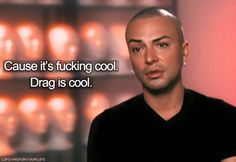 """""""If I were to win RuPaul's Drag Race, it will help to show people that drag's cool. Cause it's fucking cool. Drag is cool."""""""