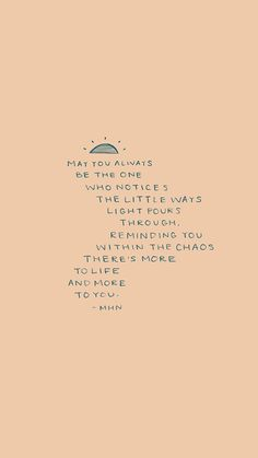 May you always be the one who notices the little ways light pours through, reminding you within the chaos there's more to life and more to you Pretty Words, Beautiful Words, Cool Words, Poetry Quotes, Words Quotes, Wise Words, Favorite Quotes, Best Quotes, May Quotes