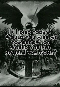 If I died today, Would you miss me tomorrow, or would you not notice I was gone?