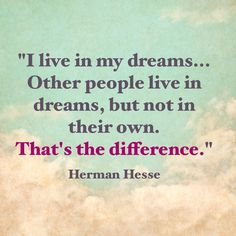I live in my dreams... Other people live in dreams, but not in their own. That's the difference. | Hermann Hesse