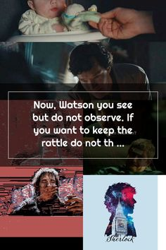 Now Watson you see but do not observe. If you want to keep the rattle do not throw the rattle hits Sherlock in face with said rattle