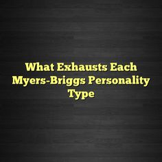 What Exhausts Each Myers-Briggs Personality Type #ISTJ #ISTP #ISFJ #ISFP #INFJ #INFP #INTJ #INTP #ENTP #ENFP