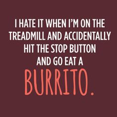I hate it when I'm on the treadmill and accidentally hit the stop button and go eat a burrito.