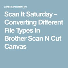 Scan It Saturday – Converting Different File Types In Brother Scan N Cut Canvas