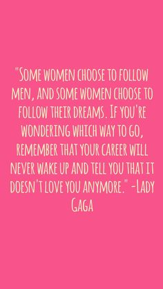 """""""Some women choose to follow men, and some women choose to follow their dreams. If you're wondering which way to go, remember that your career will never wake up and tell you that it doesn't love you anymore."""" -Lady Gaga #quotes #women #girls #WomenEmpowermentApp"""