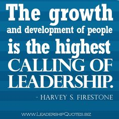 """""""The growth and development of people is the highest calling of leadership."""" - Harvey S. Firestone"""