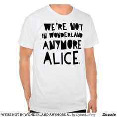 WE'RE NOT IN WONDERLAND ANYMORE ALICE SHIRT