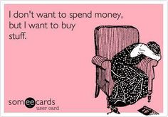 I don't want to spend money, but I want to buy stuff.