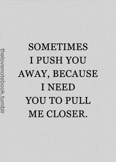 that's beautiful. think it would be better like this though>>>> .. just know that if I ever push you away, its only because I need you to pull me closer.