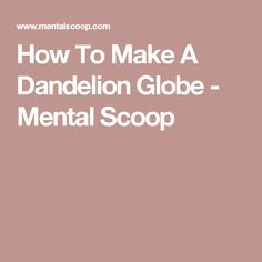 How To Make A Dandelion Globe - Mental Scoop