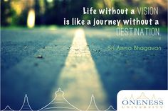Life without a vision is like a journey without a destination. -Sri Amma Bhagavan