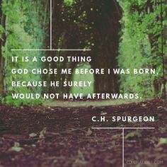 """""""It is a good thing God chose me before I was born, because he surely would not have afterwards."""" —C.H. Spurgeon"""