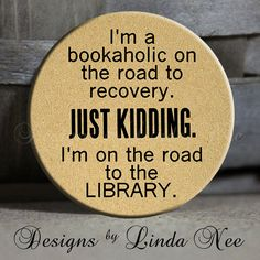 Im a bookaholic on the road to recovery. Just kidding. Im on the road to the LIBRARY. * 1.5 inch Pinback Button hand made by me!