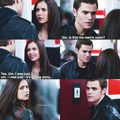 "The Vampire Diaries, 1x01, ""Pilot,"" aired 10 Sept. 2009. Stefan Salvatore (Paul Wesley) & Elena Gilbert (Nina Dobrev). Stefan: ""Uh, pardon me. Um... Is this the men's room?"" Elena: Yes. Um... I-I was just, um... I was just... It's a long story."" Elena steps to her left to pass but Stefan also steps to his right to pass, stepping in front of each other. Elena: ""Just..."" They step in the other direction but again step in front of each other. Stefan steps aside to let her pass. Elena: ""Thank…"