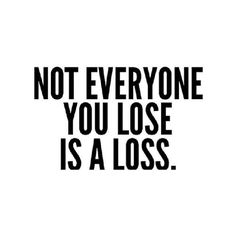 loosing some people isn't a loss...it's just a new beginning-its the truth