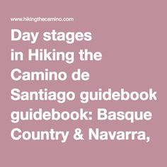 Day stages in Hiking the Camino de Santiago guidebook: Basque Country & Navarra, 162.9km  1: St. Jean to Roncesvalles, 24.7km 2: Roncesvalles to Zubiri, 22.3km 3: Zubiri to Pamplona, 21.1km 4: Pamplona to Puente la Reina, 23.8km 5: Puente la Reina to Estella, 21.8km 6: Estella to Los Arcos, 21.6km 7: Los Arcos to Logroño, 27.6km La Rioja & Castilla y León, 123.4km  8: Logroño to Nájera, 29.6km 9: Nájera to Santo Domingo, 20.9km 10: Santo Domingo to Belorado, 22.9km 11: Belorado to Agés…