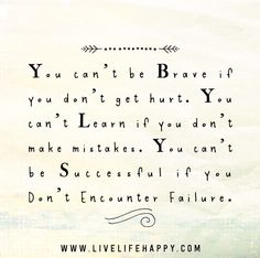 You can't be brave if you don't get hurt. You can't learn if you don't make mistakes. You can't be successful if you don't encounter failure.