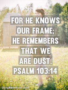 """Psalm 103:14  """"For he knows our frame; he remembers that we are dust.""""  I  DailyBibleMeme.com"""