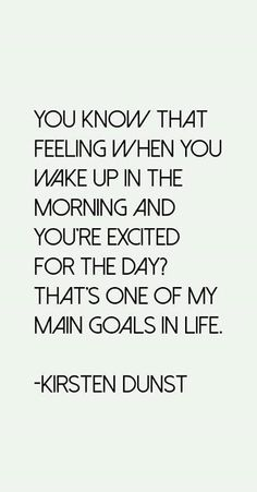 You know that feeling when you wake up in the morning and you're excited for the day? That's one of my main goals in life.
