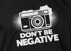 Camera T-Shirt Photography T-Shirt Gifts For Photographers Dont Be Negative T-Shirt  T-Shirt Tee Shirt T Shirt Mens Ladies Womens