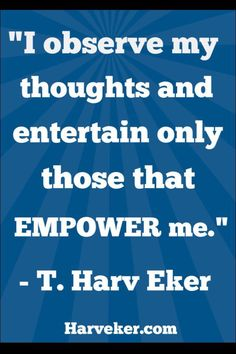 I observe my thoughts and entertain only those that empower me. - T. Harv Eker