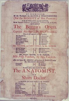 "Playbill for The Beggar's Opera, Williamsburg, Virginia, ca. 1768. First known performance of The Beggar's Opera in Williamsburg was June 3, 1768. Written by John Gay (1685–1732), The Beggar's Opera was one of the greatest theatrical successes of the 18thC. The play took a satirical look at politics & the Italian opera & used recognizable tunes with new lyrics for its 69 songs. Characters include pickpockets, thieves, highwaymen, scoundrels, & other ""lesser sorts"" of 18thC London society."
