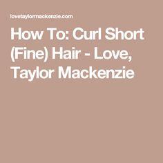 How To: Curl Short (Fine) Hair - Love, Taylor Mackenzie