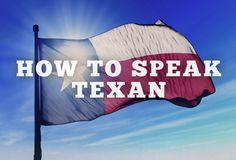 How to speak Texan in 11 easy steps.