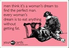 Men think it's a woman's dream to find the perfect man - BUT ==== Truth