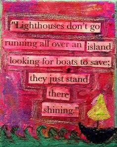 Lighthouses don't go running all over an island looking for boats to save; they just stand there shining.     Shine wherever you are ^_^