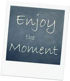Image result for enjoy the moment
