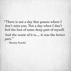 """There is not a day that passes where I don't miss you.  Not a day when I don't feel the loss of some deep part of myself. And the worst of it is…. it was the better part."" - Ranata Suzuki * missing, you, I miss him, lost, tumblr, love, relationship, beautiful, words, quotes, story, love, quote, relationship, beautiful, sad, breakup, broken heart, heartbroken, quotes, story, loss, loneliness, depression, depressed, sad, unrequited, word porn, tu me manques, alone * pinterest.com/ranatasuzuki"