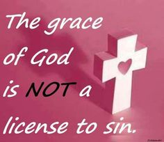 the grace of god is not a license to sin   The grace of God is NOT a license to sin.