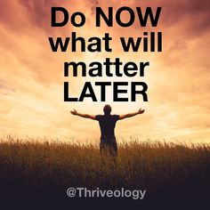 This works both ways. If it won't matter later it probably doesn't need your attention now. But if it will matter later don't put it off. Now is the time for action -- the only time you know you have. Do what matters.